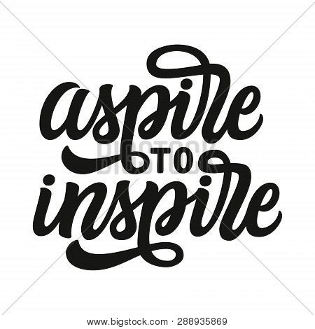 Aspire To Inspire. Hand Lettering Inspirational Quote. Vector Typography For Posters, Prints, T Shir