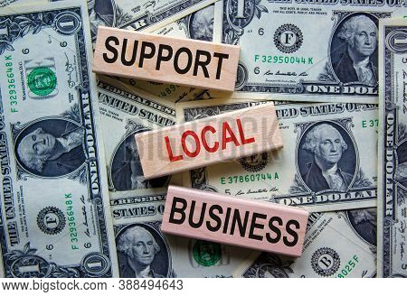 Concept Text 'support Local Business' On Wooden Blocks On A Beautiful Background From Dollar Bills.