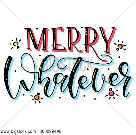 Merry Whatever - Calligraphy Phrase For Xmas, Colored Text With Doodle Festive Element Isolated On W