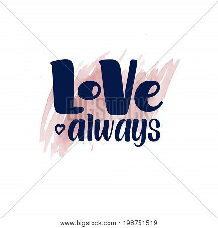 Love Always, inspirational, motivational hand written brush calligraphy type on watercolor spot background, vector illustration. Love Always, unique hipster hand drawn type design, brush calligraphy
