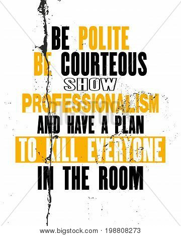 Inspiring motivation quote with text Be Polite Be Courteous Show Professionalism And Make a Plan To Kill Everyone In The Room. Vector typography poster and t-shirt design