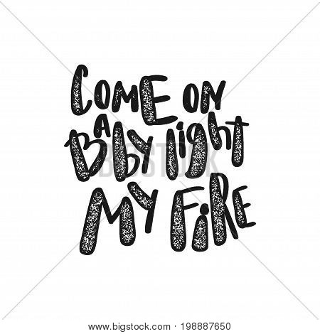 Hand written comic text doodle lettering. Retro quote Come on baby light my fire. Vector stamp cartoon phrase illustration. Simple print chalk banner.