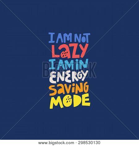 Funny Phrase, Motto Multicolor Inscription. I Am Not Lazy I Am In Energy Saving Mode Hand Drawn Lett