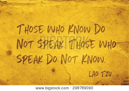 Those Who Know Do Not Speak. Those Who Speak Do Not Know - Ancient Chinese Philosopher Lao Tzu Quote