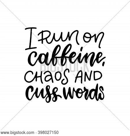 I Run On Caffeine, Chaos And Cuss Words - Lettering Quote About Coffee, Black On White Vector Text I
