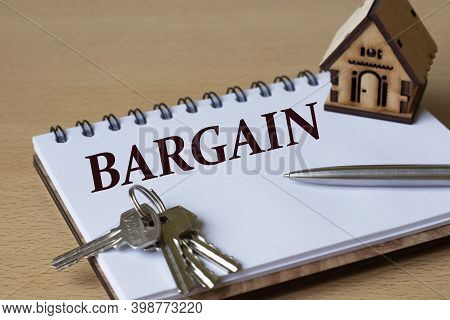 Bargain - The Word Is Written In A Notebook With A Pen, A Wooden House And Keys. Business And Financ