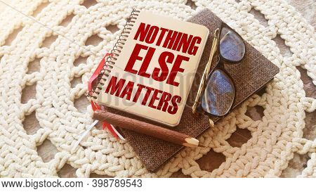 Word Quotes Of Nothing Else Matters On Notebook, Glasses, Pen. Business Startup Concept