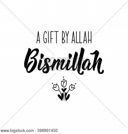 A Gift By Allah Bismillah. Muslim Lettering. Can Be Used For Prints Bags, T-shirts, Posters, Cards.