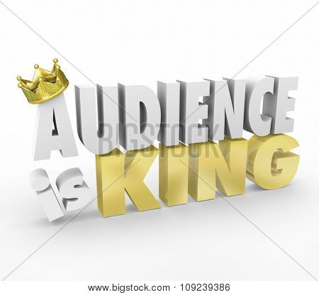 Audience is King words in 3d letters with gold crown to illustrate importance of customers, readers or visitors