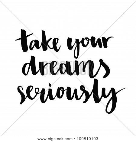 Take your dreams seriously. Inspirational quote handwritten with black ink and brush, custom letteri