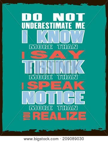 Inspiring motivation quote with text Do Not Underestimate Me I Know More Than I say Think More Than I Speak Notice More Than You Realize. Vector typography poster and t-shirt design concept.