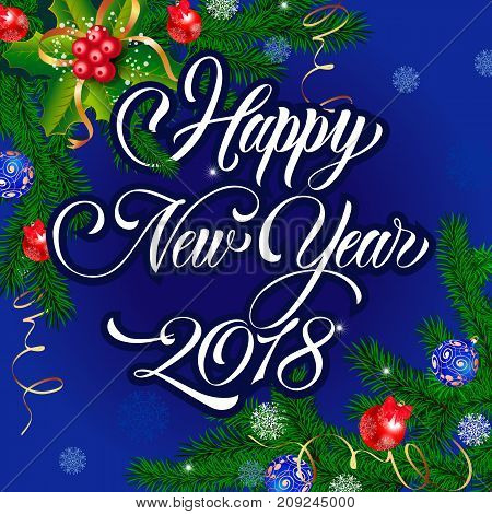 Happy New Year 2018 lettering. Beautiful greeting card on dark blue background with fir twigs and balls. Handwritten text, calligraphy. Can be used for posters and leaflets