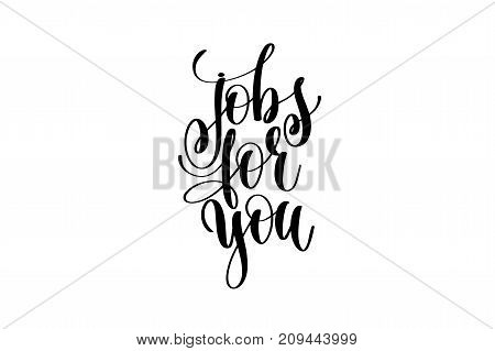 jobs for you hand written lettering inscription to poster, banner, printable wall art or overly photography, calligraphy vector illustration