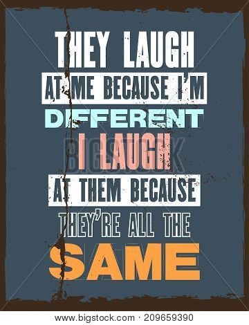 Inspiring motivation quote with text They Laugh At Me Because I Am Different I Laugh At Them Because They Are All The Same. Vector typography poster and t-shirt design. Distressed old metal texture