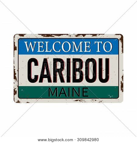 Welcome To Caribou Maine Vintage Rusty Metal Sign On A White Background, Vector Illustration