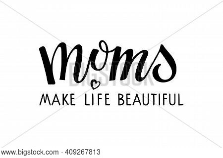 Moms Make Life Beautiful Text. Holiday Greeting On Mothers Day. Black Vector Text With Heart. Mother