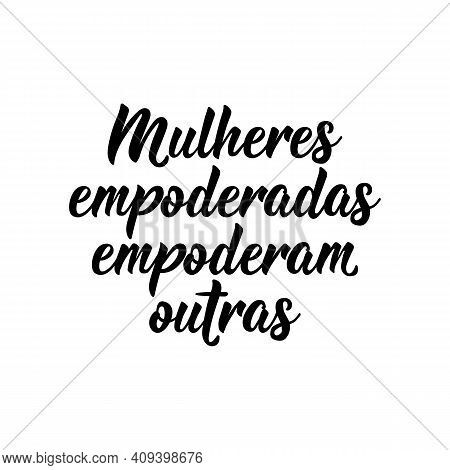 Brazilian Lettering. Translation From Portuguese - Empowered Women Empower Others. Modern Vector Bru