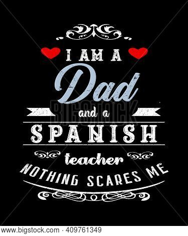 I Am A Dad And Spanish Teacher Nothing Scares Me Graphic Quote For Fathers Who Teach The Spanish Lan