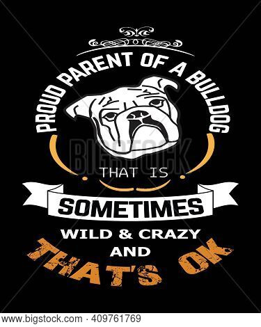 Proud Parent Of A Bulldog Graphic Quote That Says Proud Parent Of A Bulldog That Is Sometimes Wild &