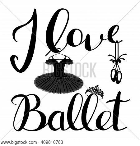 Vector Handwritten Inscription I Love Ballet And An Image Of A Tutu, Pointe Shoes And Tiara In Black