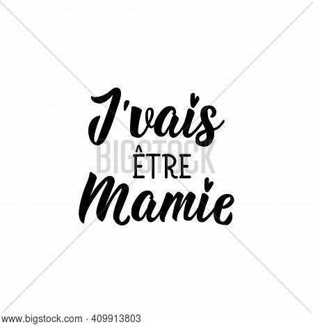 French Lettering. Translation From French - I Am Going To Be A Granny. Element For Flyers, Banner An