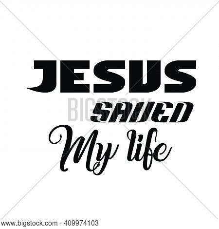 Jesus Saved My Life, Christian Quote For Print Or Use As Poster, Card, Flyer Or T Shirt