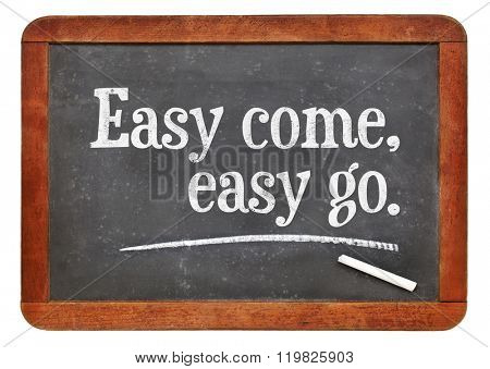 Easy come, easy go proverb - white chalk text on a vintage slate blackboard