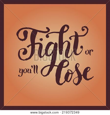 Handwritten modern calligraphy lettering of Fight or you'll lose with brown letters and border on orange background with gradient for poster, sticker. Motivational sport slogan or motto