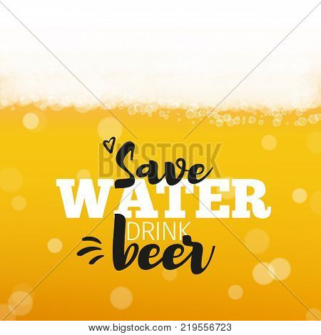 Beer background with realistic bubbles and text save water drink beer. Cool liquid drink for pub and bar menu design, banners and flyers. Cold glass of ale. Oktoberfest hipster inscription and foam