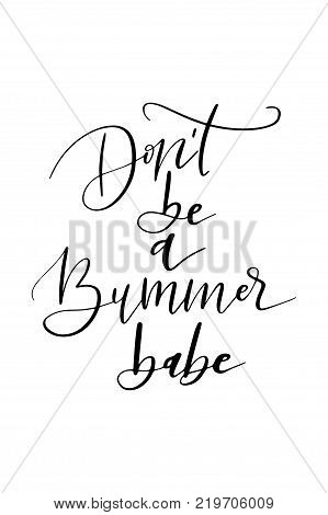 Hand drawn lettering. Ink illustration. Modern brush calligraphy. Isolated on white background. Don't be a bummer babe.