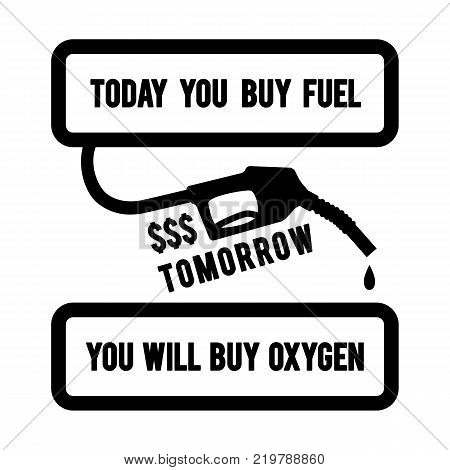 Gasoline pump nozzle with typography design Today you buy fuel, tomorrow you will buy oxygen. Ecological concept banner. Vector poster.