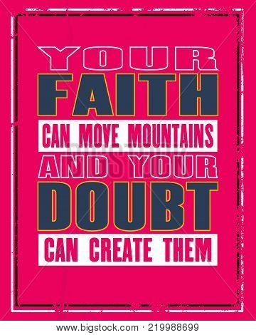 Inspiring motivation quote with text Your Faith Can Move Mountains And Your Doubt Can Create Them. Vector typography poster concept. Distressed old metal sign texture.