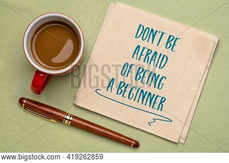 do not be afraid of being a beginner - inspirational handwriting on a napkin with a cup of coffee, open mindset and personal development concept