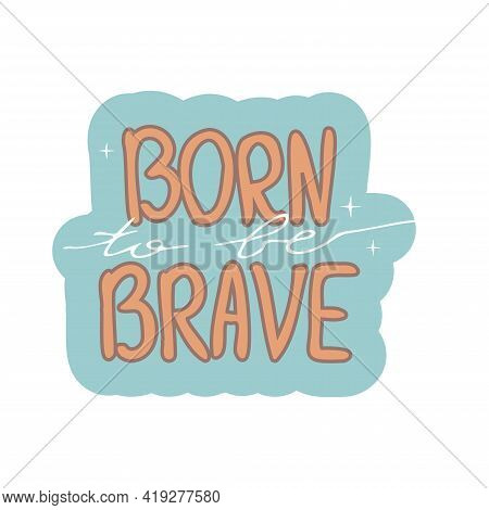 Born To Be Brave Retro Style, Vintage Motivation Print, Decoration Isolated On White Background. Ins