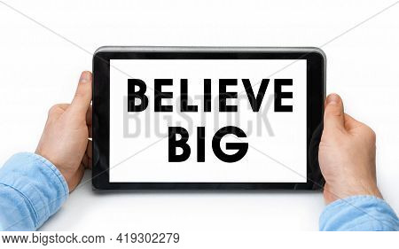 Closeup Of A Male Hands Holding Tablet Pc With Text Believe Big. Isolated On White Background. Conce