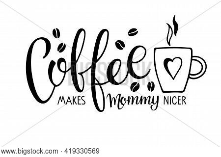 Coffee Makes Mommy Nicer Text With Coffee Mug. Vector Calligraphy Lettering. Black And White Minimal