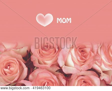 Womens Bouquet Of Roses, Top View. Creative Concept, Text For Greeting Card. I Love You Mom. Colorfu