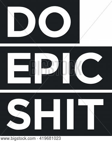 Do Epic Shit Quote For Fearless People