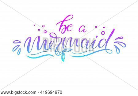 Be A Mermaid. Inspirational Quote About Summer. Modern Calligraphy Phrase With Hand Drawn Mermaid's
