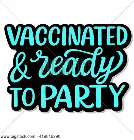Vaccinated And Ready To Party. Hand Lettering Quote Isolated On White Background. Vector Typography