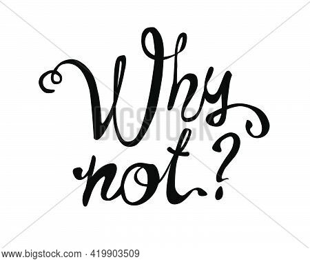 Why Not? Vector Inscription Of Calligraphic Letters Black On White
