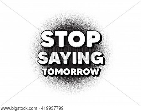 Stop Saying Tomorrow Motivation Message. Dotwork Stain Pattern. Stipple Dots Banner. Motivational Sl
