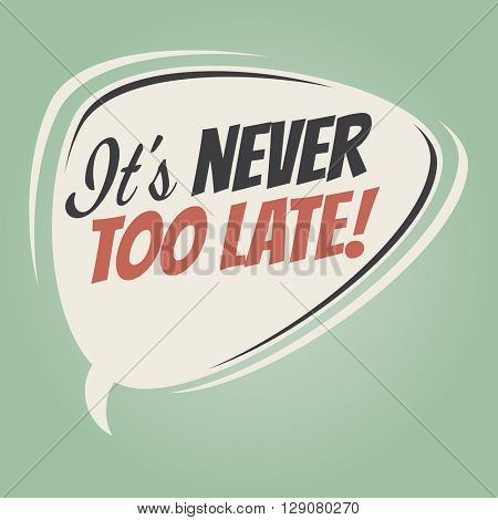 t's never too late retro speech bubble