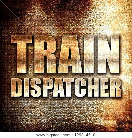 train dispatcher, rust writing on a grunge background