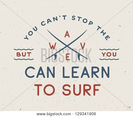 Vintage surfing logo emblem poster label or print with motivational quote in retro style. You can't stop the wave but you can learn to surf. Inspirational sport typography. Vector Illustration.