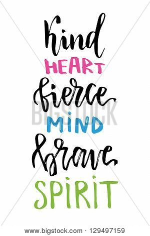 Vector hand lettering for t-shirt print or card design. Kind heart fierce mind brave spirit. Inspirational quote. Vector printable poster with hand drawn lettering.