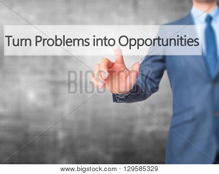 Turn Problems Into Opportunities - Businessman Hand Pressing Button On Touch Screen Interface.