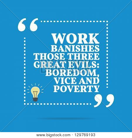 Inspirational Motivational Quote. Work Banishes Those Three Great Evils: Boredom, Vice And Poverty.
