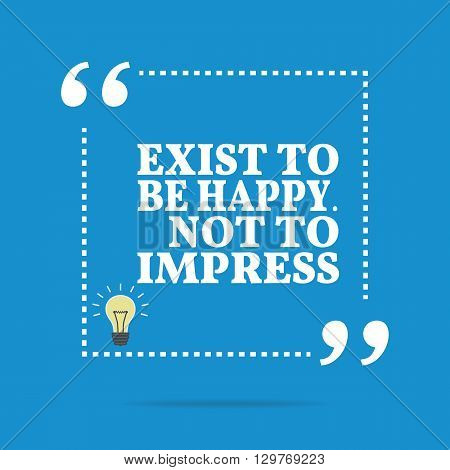 Inspirational Motivational Quote. Exist To Be Happy. Not To Impress.