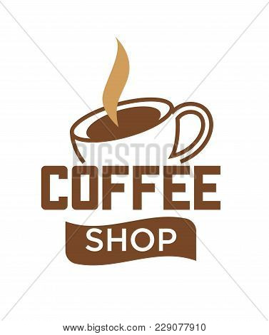 Coffee Cup And Hot Steam Logo Template For Coffee Shop Cafe Or Cafeteria Sign. Vector Isolated Icon